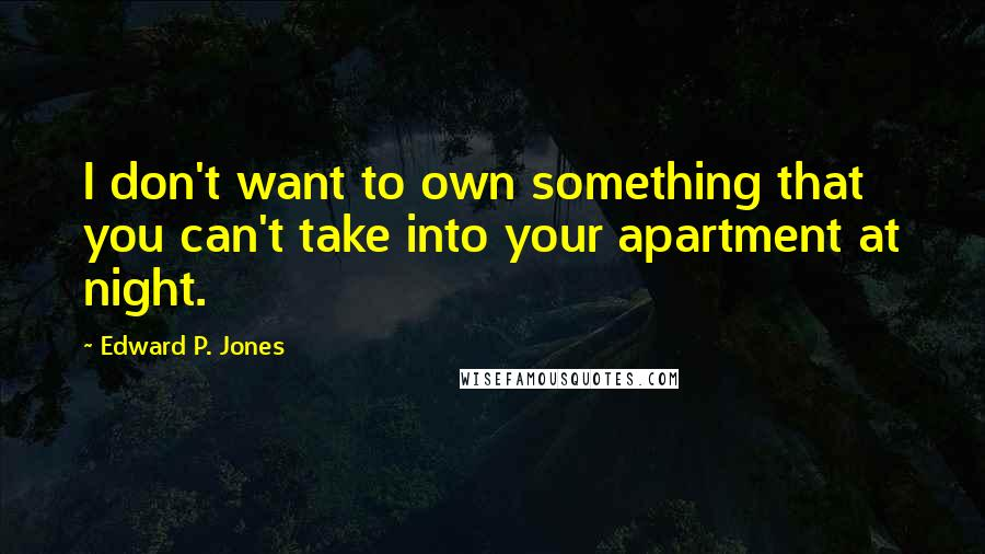 Edward P. Jones quotes: I don't want to own something that you can't take into your apartment at night.