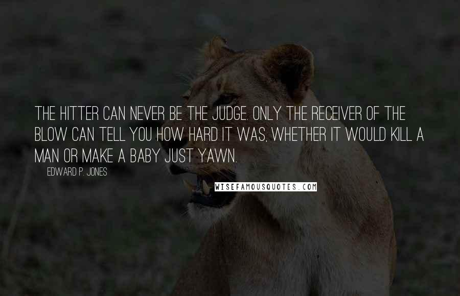 Edward P. Jones quotes: The hitter can never be the judge. Only the receiver of the blow can tell you how hard it was, whether it would kill a man or make a baby