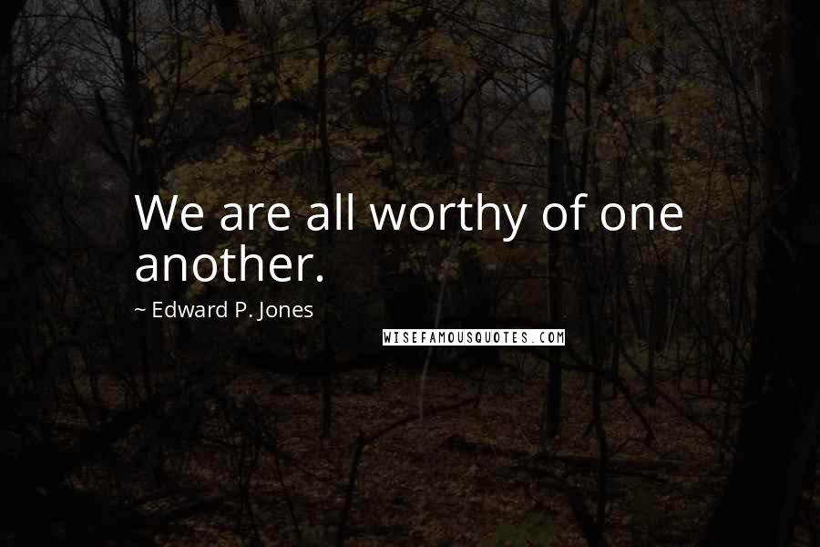 Edward P. Jones quotes: We are all worthy of one another.