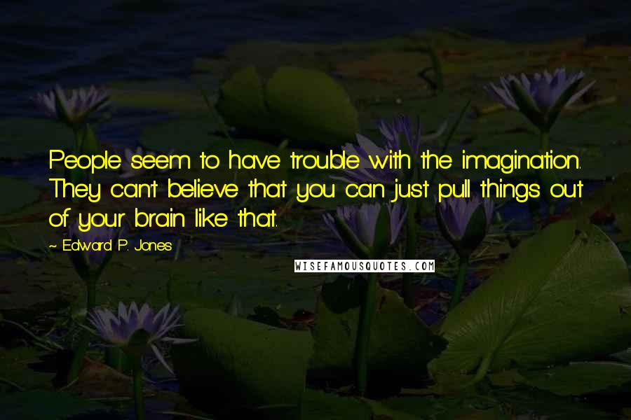 Edward P. Jones quotes: People seem to have trouble with the imagination. They can't believe that you can just pull things out of your brain like that.