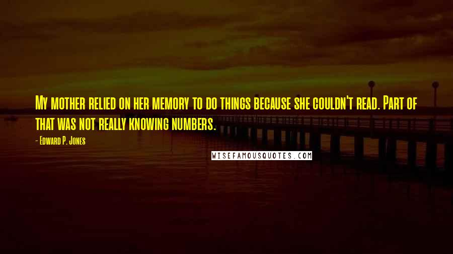 Edward P. Jones quotes: My mother relied on her memory to do things because she couldn't read. Part of that was not really knowing numbers.