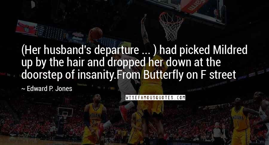 Edward P. Jones quotes: (Her husband's departure ... ) had picked Mildred up by the hair and dropped her down at the doorstep of insanity.From Butterfly on F street