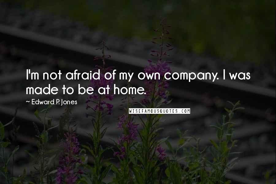 Edward P. Jones quotes: I'm not afraid of my own company. I was made to be at home.
