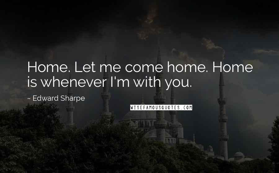 Edward Sharpe quotes: Home. Let me come home. Home is whenever I'm with you.