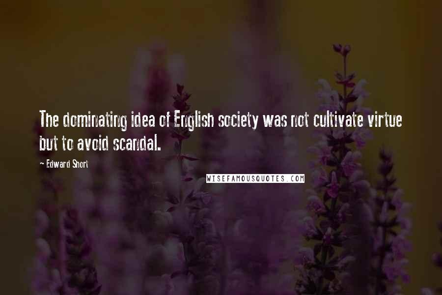 Edward Short quotes: The dominating idea of English society was not cultivate virtue but to avoid scandal.