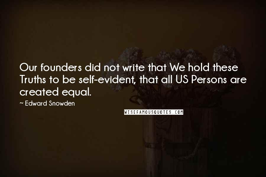 Edward Snowden quotes: Our founders did not write that We hold these Truths to be self-evident, that all US Persons are created equal.
