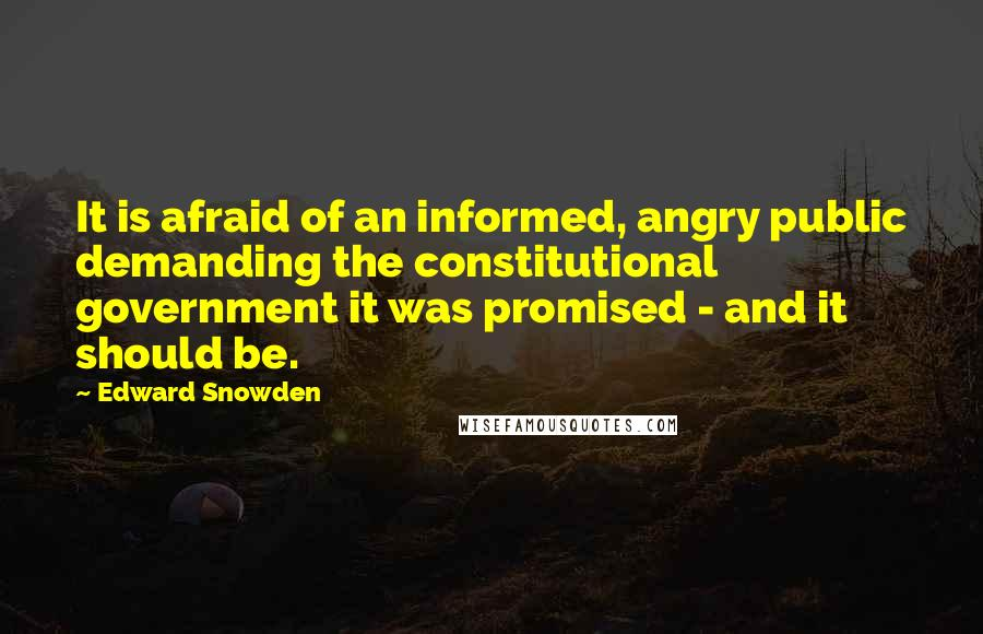 Edward Snowden quotes: It is afraid of an informed, angry public demanding the constitutional government it was promised - and it should be.