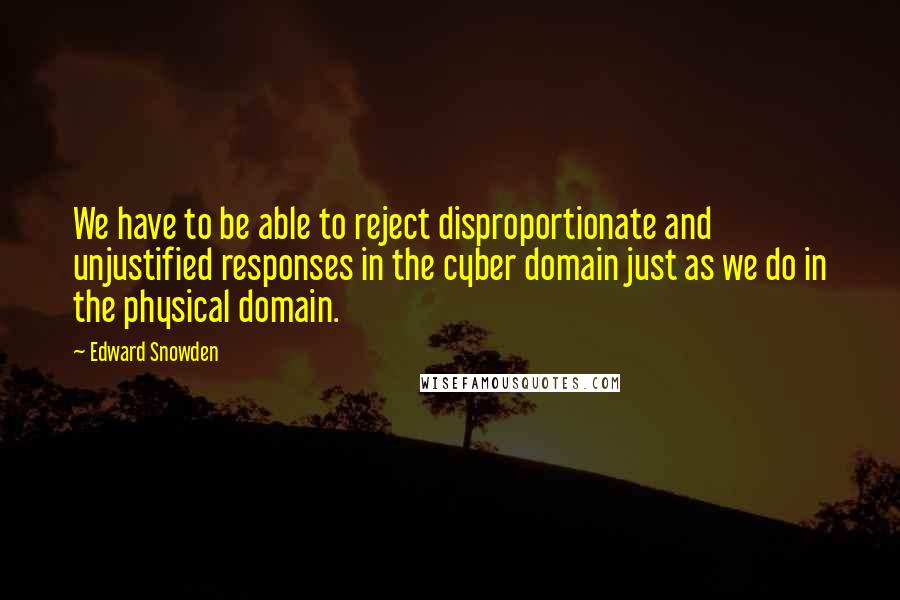 Edward Snowden quotes: We have to be able to reject disproportionate and unjustified responses in the cyber domain just as we do in the physical domain.