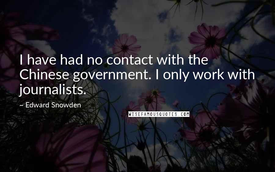 Edward Snowden quotes: I have had no contact with the Chinese government. I only work with journalists.