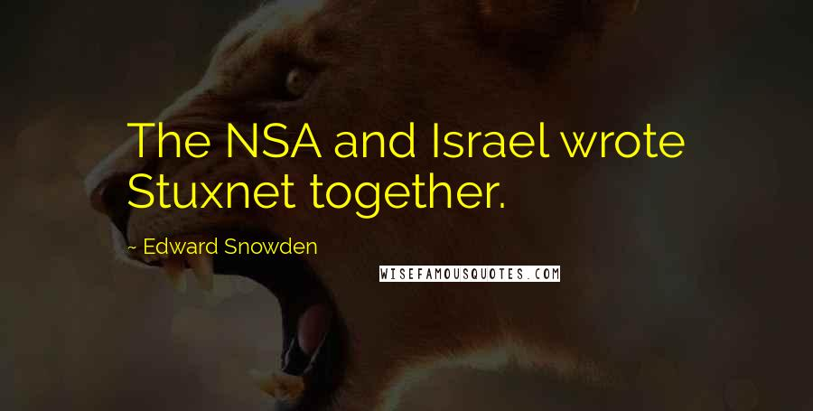 Edward Snowden quotes: The NSA and Israel wrote Stuxnet together.