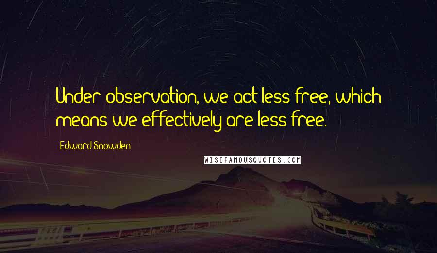 Edward Snowden quotes: Under observation, we act less free, which means we effectively are less free.