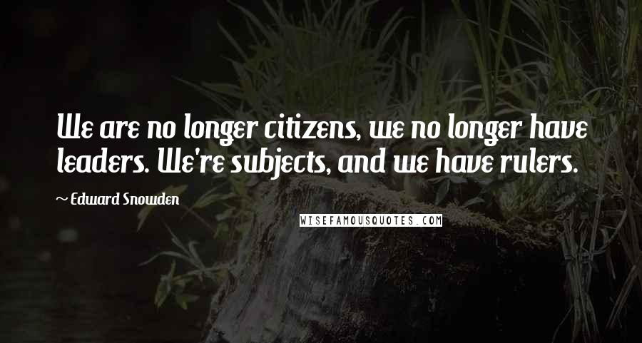 Edward Snowden quotes: We are no longer citizens, we no longer have leaders. We're subjects, and we have rulers.