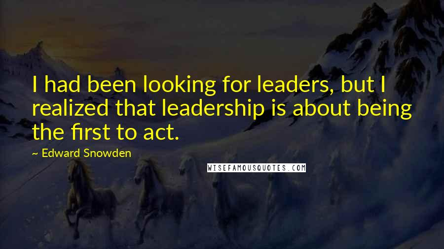 Edward Snowden quotes: I had been looking for leaders, but I realized that leadership is about being the first to act.