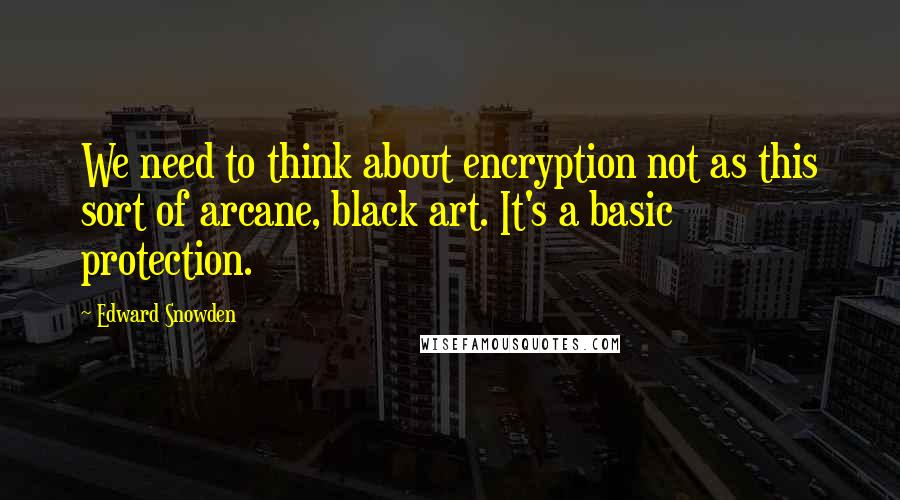 Edward Snowden quotes: We need to think about encryption not as this sort of arcane, black art. It's a basic protection.
