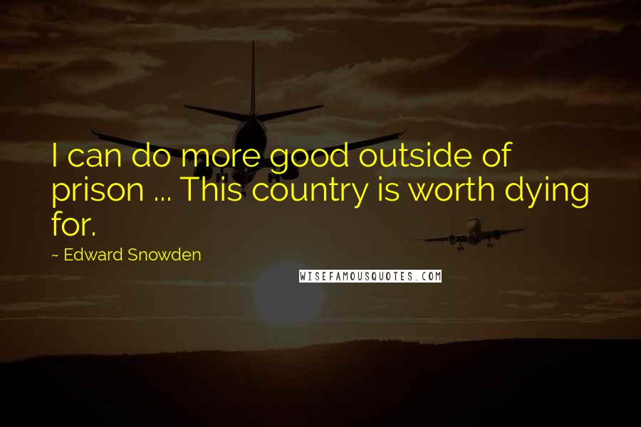 Edward Snowden quotes: I can do more good outside of prison ... This country is worth dying for.