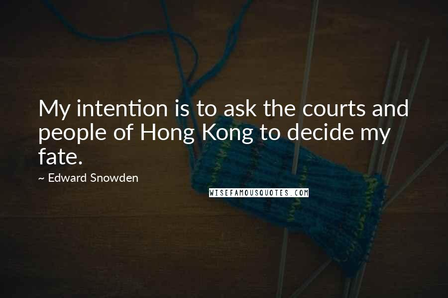 Edward Snowden quotes: My intention is to ask the courts and people of Hong Kong to decide my fate.