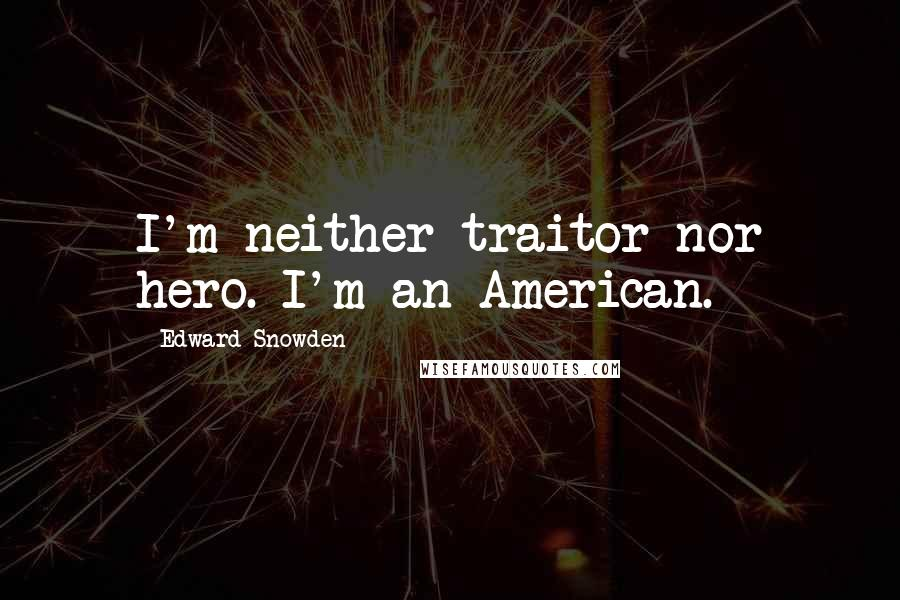 Edward Snowden quotes: I'm neither traitor nor hero. I'm an American.