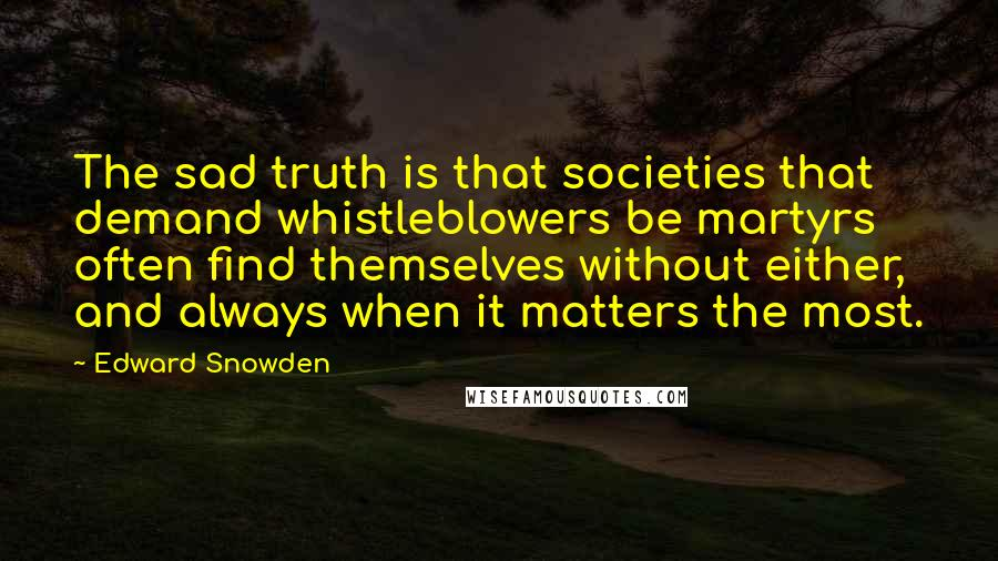 Edward Snowden quotes: The sad truth is that societies that demand whistleblowers be martyrs often find themselves without either, and always when it matters the most.