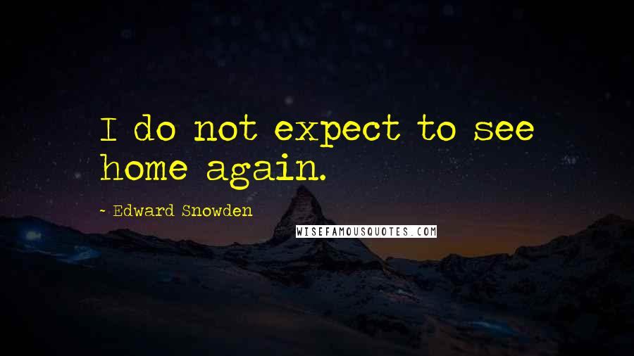 Edward Snowden quotes: I do not expect to see home again.
