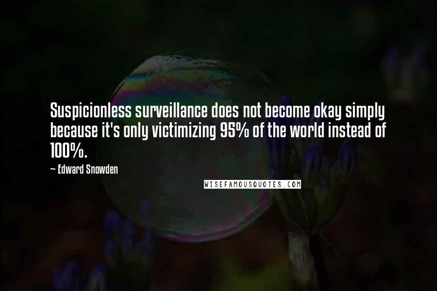 Edward Snowden quotes: Suspicionless surveillance does not become okay simply because it's only victimizing 95% of the world instead of 100%.