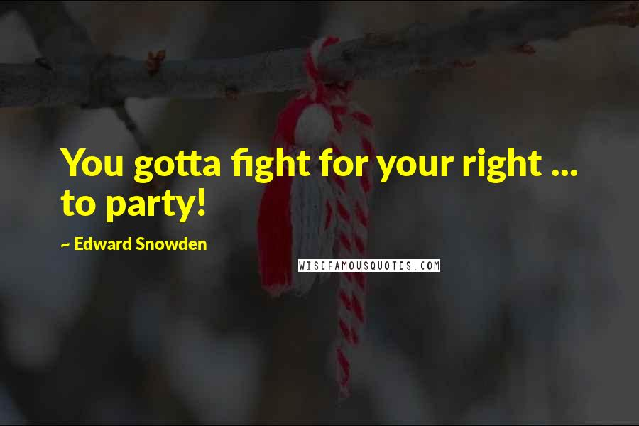 Edward Snowden quotes: You gotta fight for your right ... to party!