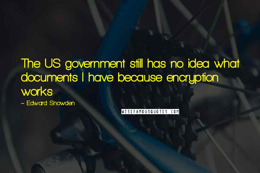 Edward Snowden quotes: The US government still has no idea what documents I have because encryption works