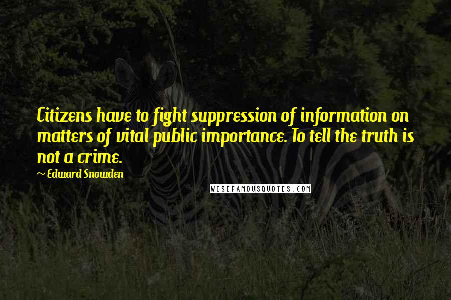 Edward Snowden quotes: Citizens have to fight suppression of information on matters of vital public importance. To tell the truth is not a crime.