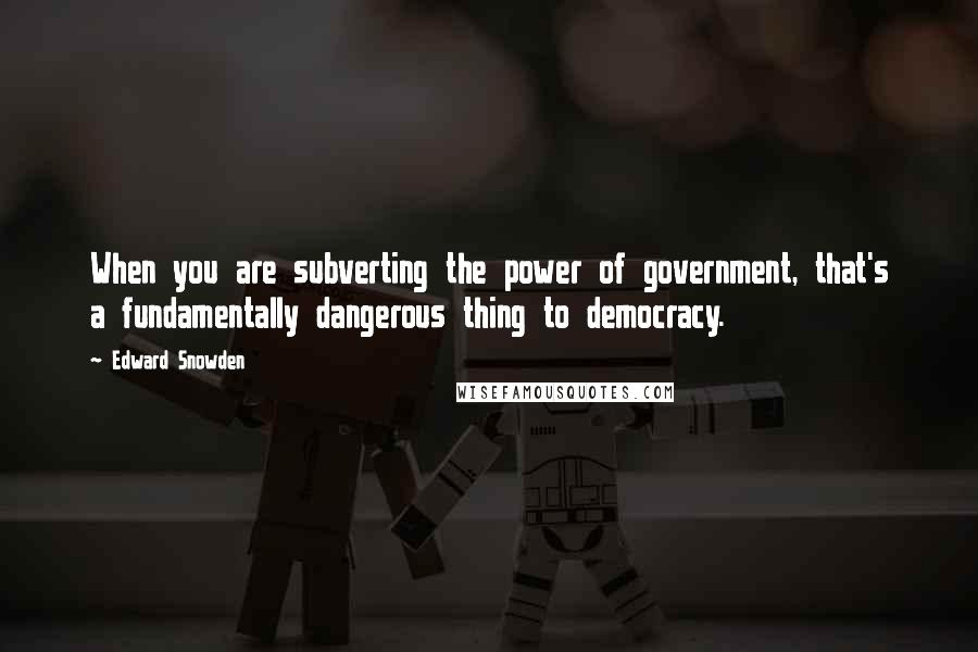 Edward Snowden quotes: When you are subverting the power of government, that's a fundamentally dangerous thing to democracy.