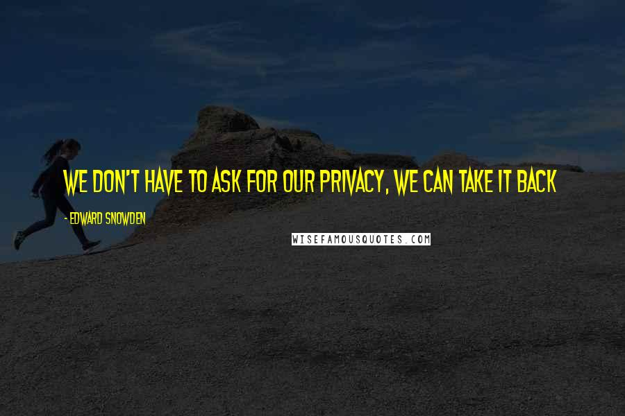 Edward Snowden quotes: We don't have to ask for our privacy, we can take it back