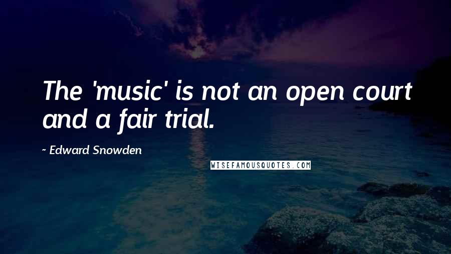 Edward Snowden quotes: The 'music' is not an open court and a fair trial.