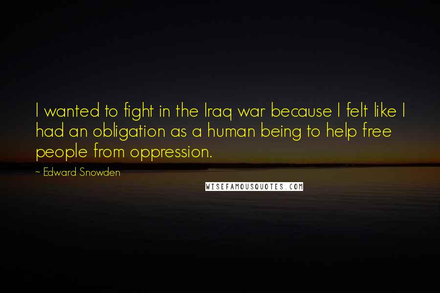 Edward Snowden quotes: I wanted to fight in the Iraq war because I felt like I had an obligation as a human being to help free people from oppression.