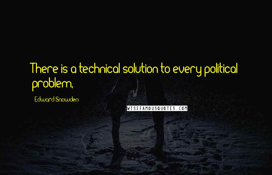 Edward Snowden quotes: There is a technical solution to every political problem,