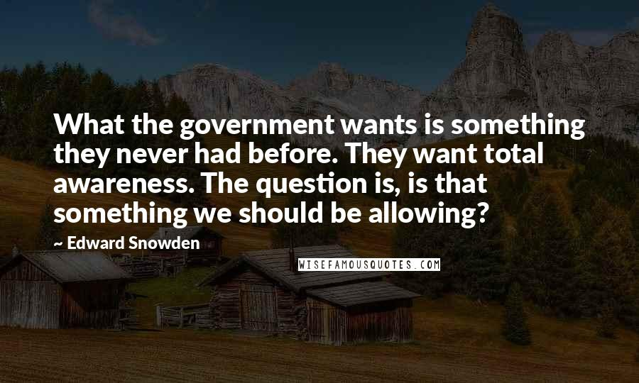 Edward Snowden quotes: What the government wants is something they never had before. They want total awareness. The question is, is that something we should be allowing?