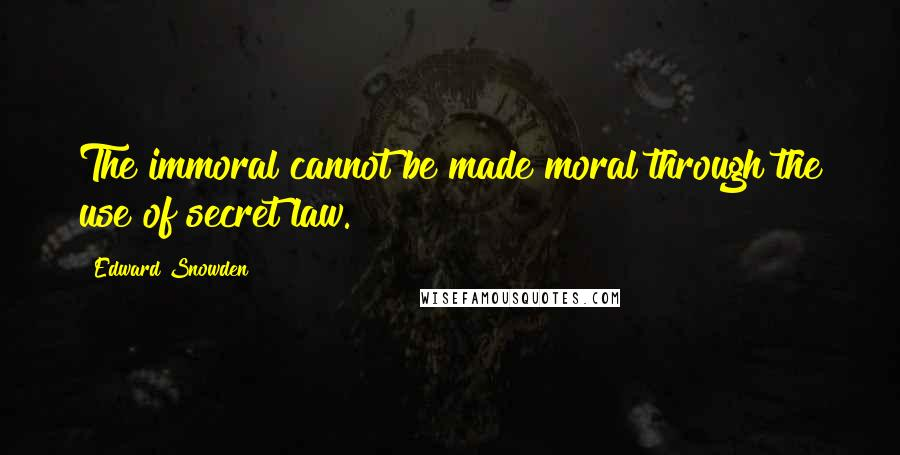 Edward Snowden quotes: The immoral cannot be made moral through the use of secret law.