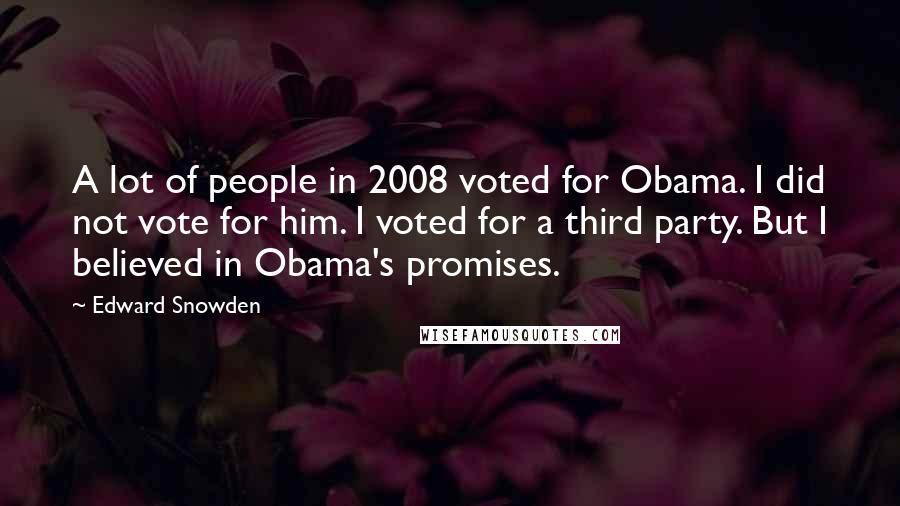 Edward Snowden quotes: A lot of people in 2008 voted for Obama. I did not vote for him. I voted for a third party. But I believed in Obama's promises.