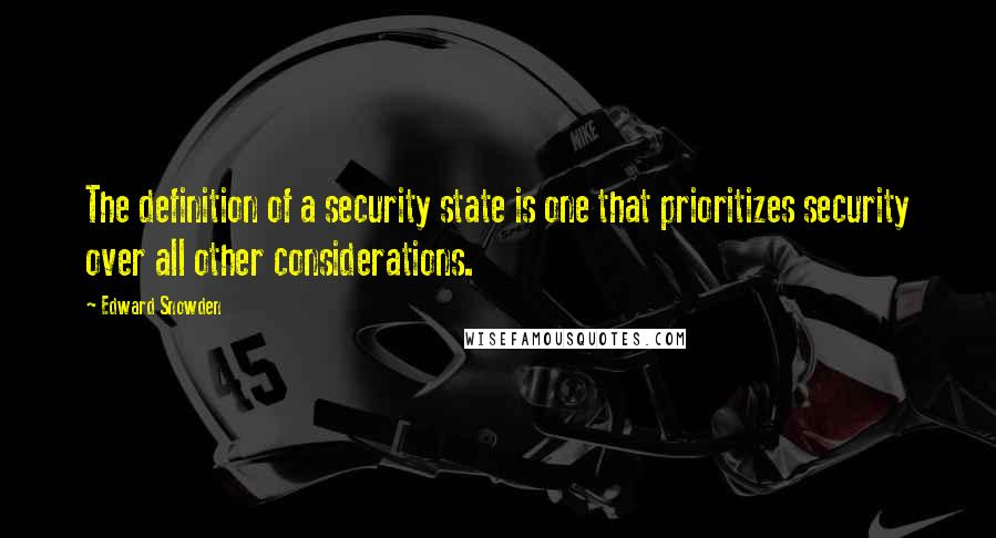 Edward Snowden quotes: The definition of a security state is one that prioritizes security over all other considerations.