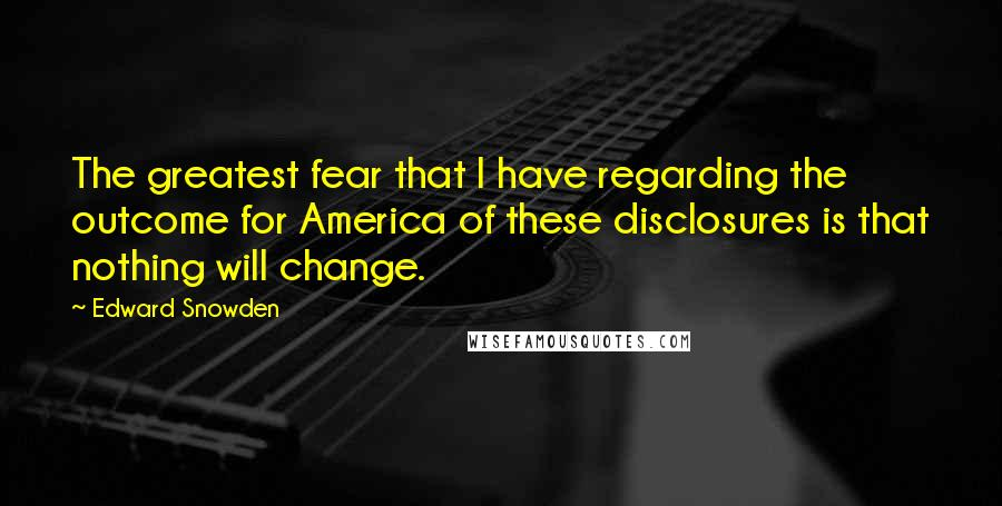 Edward Snowden quotes: The greatest fear that I have regarding the outcome for America of these disclosures is that nothing will change.