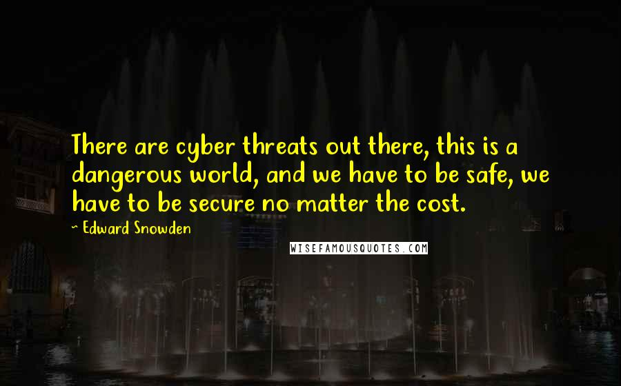 Edward Snowden quotes: There are cyber threats out there, this is a dangerous world, and we have to be safe, we have to be secure no matter the cost.