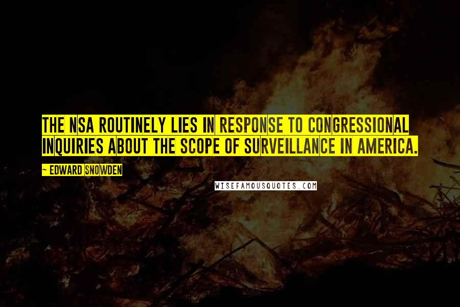 Edward Snowden quotes: The NSA routinely lies in response to congressional inquiries about the scope of surveillance in America.