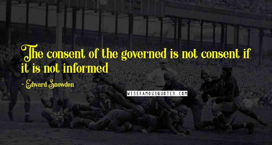 Edward Snowden quotes: The consent of the governed is not consent if it is not informed