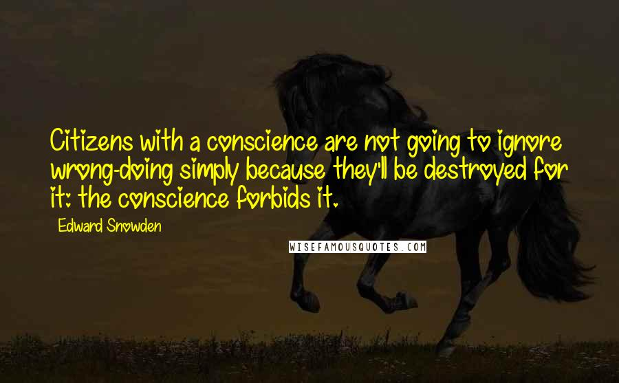 Edward Snowden quotes: Citizens with a conscience are not going to ignore wrong-doing simply because they'll be destroyed for it: the conscience forbids it.