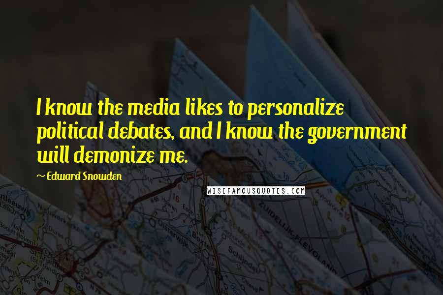 Edward Snowden quotes: I know the media likes to personalize political debates, and I know the government will demonize me.