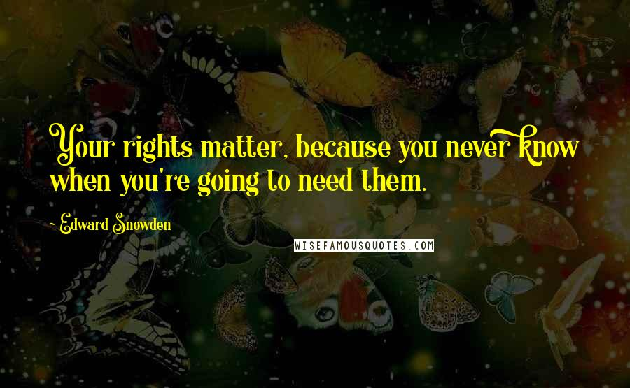 Edward Snowden quotes: Your rights matter, because you never know when you're going to need them.