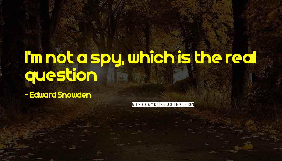 Edward Snowden quotes: I'm not a spy, which is the real question