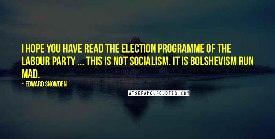 Edward Snowden quotes: I hope you have read the election programme of the Labour Party ... this is not socialism. It is Bolshevism run mad.