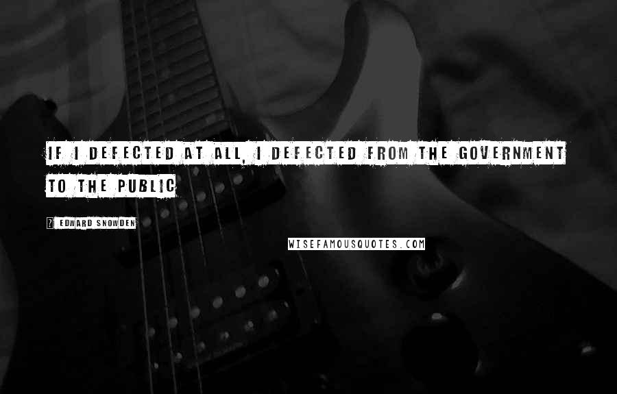 Edward Snowden quotes: If I defected at all, I defected from the government to the public