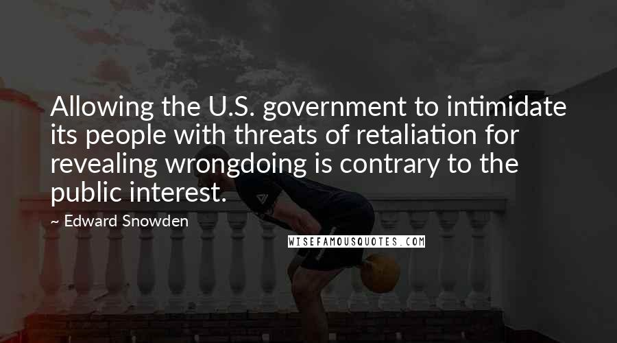 Edward Snowden quotes: Allowing the U.S. government to intimidate its people with threats of retaliation for revealing wrongdoing is contrary to the public interest.
