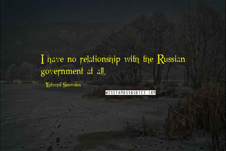 Edward Snowden quotes: I have no relationship with the Russian government at all.