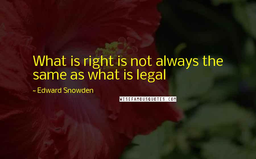 Edward Snowden quotes: What is right is not always the same as what is legal