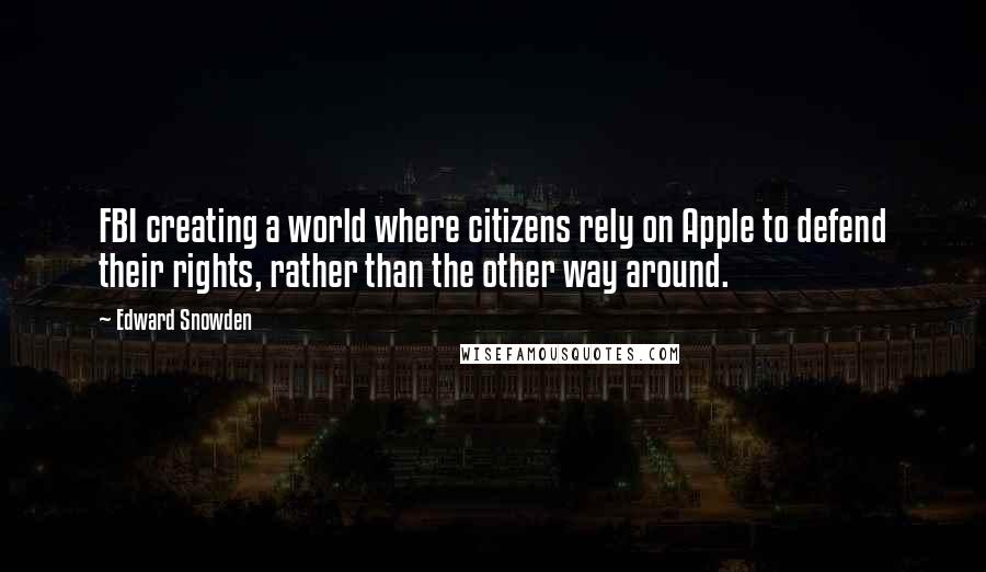 Edward Snowden quotes: FBI creating a world where citizens rely on Apple to defend their rights, rather than the other way around.